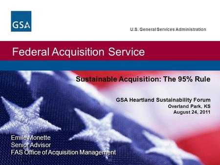 Federal Acquisition Service U.S. General Services Administration Emile Monette Senior Advisor FAS Office of Acquisition Management Sustainable Acquisition: