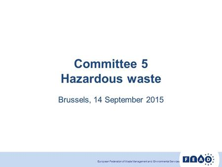 European Federation of Waste Management and <strong>Environmental</strong> Services Committee 5 Hazardous waste Brussels, 14 September 2015.