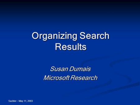 Sackler – May 11, 2003 Organizing Search Results Susan Dumais Microsoft Research.