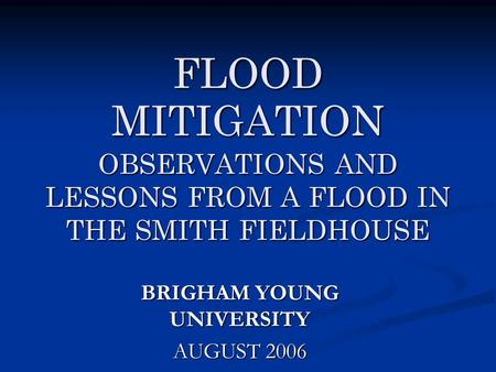 FLOOD MITIGATION OBSERVATIONS AND LESSONS FROM A FLOOD IN THE SMITH FIELDHOUSE BRIGHAM YOUNG UNIVERSITY AUGUST 2006.