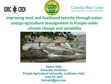 Improving food and livelihood security through water- energy-agriculture management in Punjab under climate change and variability Kamal Vatta Associate.
