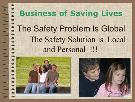 The Safety Solution is Local and Personal !!! Business of Saving Lives The Safety Problem Is Global.