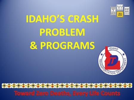 IDAHO'S CRASH PROBLEM & PROGRAMS. Mission - Zero traffic deaths on Idaho roads Fewer than 200 annual traffic deaths by 2012 Goals.