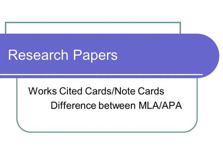 Research Papers Works Cited Cards/Note Cards Difference between MLA/APA.