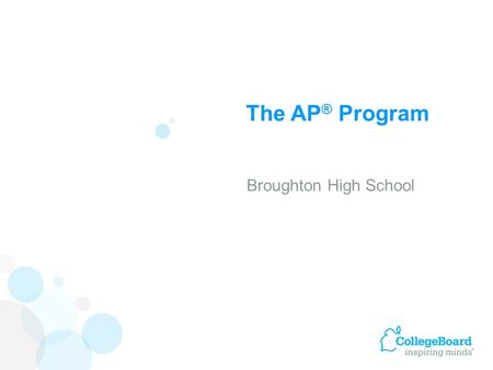 The AP ® Program Broughton High School. Advanced Placement Program ® (AP ® ) courses are college-level courses offered in high school. AP courses reflect.