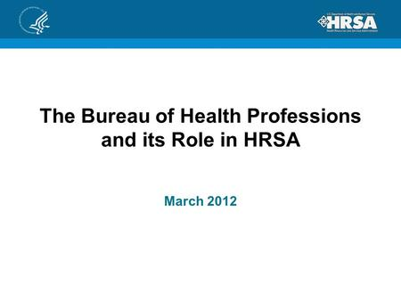 The Bureau of Health Professions and its Role in HRSA March 2012.