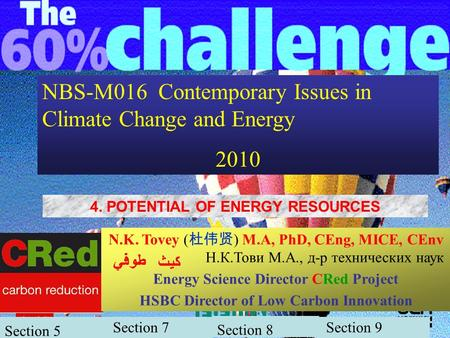 1 NBS-M016 Contemporary Issues in Climate Change and <strong>Energy</strong> 2010 4. POTENTIAL <strong>OF</strong> <strong>ENERGY</strong> <strong>RESOURCES</strong> N.K. Tovey ( 杜伟贤 ) M.A, PhD, CEng, MICE, CEnv Н.К.Тови.