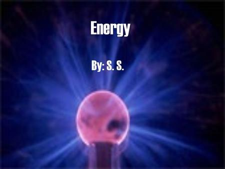Energy By: S. S. Unit 4 - Objectives The relationship between work and energy is that when work is done on an object, energy is transferred to that object.