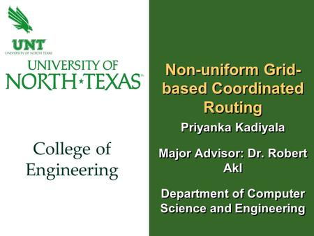 College of Engineering Non-uniform Grid- based Coordinated Routing Priyanka Kadiyala Major Advisor: Dr. Robert Akl Department of Computer Science and Engineering.
