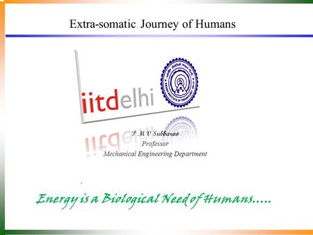 Extra-somatic Journey of Humans Energy is a Biological Need of Humans….. P M V Subbarao Professor Mechanical Engineering Department.