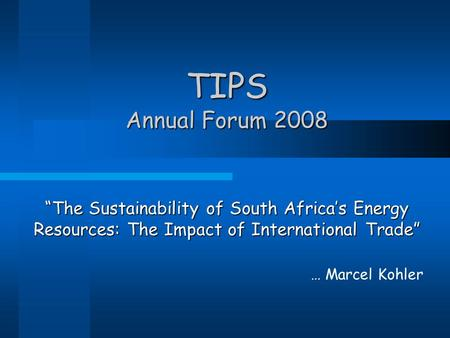 "TIPS Annual Forum 2008 ""The Sustainability of South Africa's Energy Resources: The Impact of International Trade"" … Marcel Kohler."