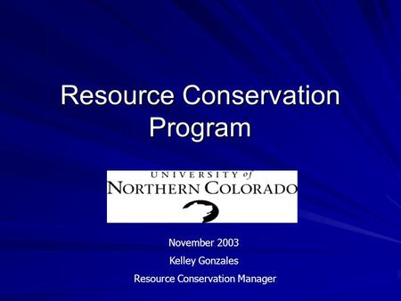 Resource Conservation Program November 2003 Kelley Gonzales Resource Conservation Manager.