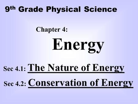 Chapter 4: Energy Sec 4.1: The Nature of Energy Sec 4.2: Conservation of Energy 9 th Grade Physical Science.