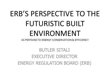 ERB'S PERSPECTIVE TO THE FUTURISTIC BUILT ENVIRONMENT AS PERTAINS TO ENERGY CONSERVATION & EFFICIENCY BUTLER SITALI EXECUTIVE DIRECTOR ENERGY REGULATION.