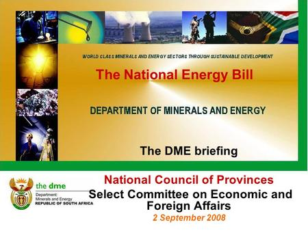 The National Energy Bill The DME briefing National Council of Provinces Select Committee on Economic and Foreign Affairs 2 September 2008.