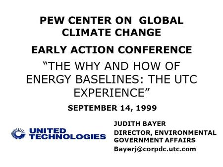 """THE WHY AND HOW OF ENERGY BASELINES: THE UTC EXPERIENCE"" JUDITH BAYER DIRECTOR, ENVIRONMENTAL GOVERNMENT AFFAIRS PEW CENTER ON GLOBAL."