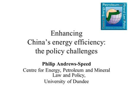 Enhancing China's energy efficiency: the policy challenges Philip Andrews-Speed Centre for Energy, Petroleum and Mineral Law and Policy, University of.