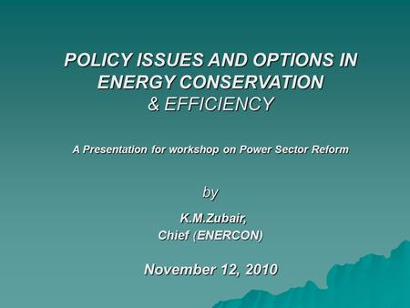 POLICY ISSUES AND OPTIONS IN ENERGY CONSERVATION & EFFICIENCY A Presentation for workshop on Power Sector Reform by K.M.Zubair, Chief (ENERCON) November.