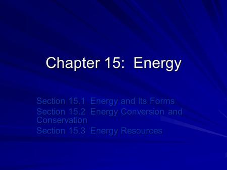Chapter 15: <strong>Energy</strong> Section 15.1 <strong>Energy</strong> and Its Forms Section 15.2 <strong>Energy</strong> Conversion and <strong>Conservation</strong> Section 15.3 <strong>Energy</strong> <strong>Resources</strong>.
