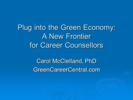 Plug into the Green Economy: A New Frontier for Career Counsellors Carol McClelland, PhD GreenCareerCentral.com.