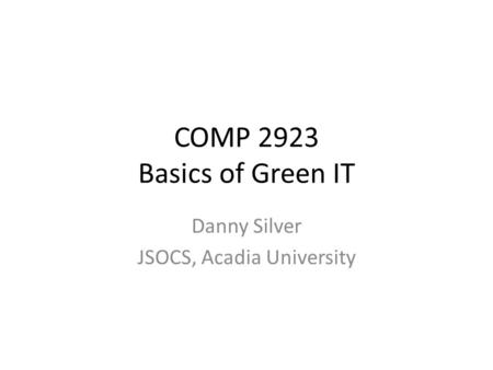 COMP 2923 Basics of Green IT Danny Silver JSOCS, Acadia University.