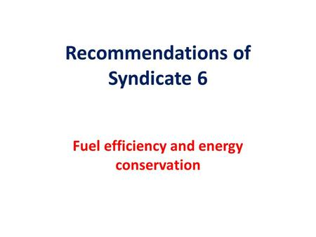 Recommendations of Syndicate 6 Fuel efficiency and energy conservation.