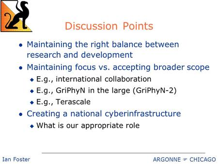 ARGONNE  CHICAGO Ian Foster Discussion Points l Maintaining the right balance between research and development l Maintaining focus vs. accepting broader.