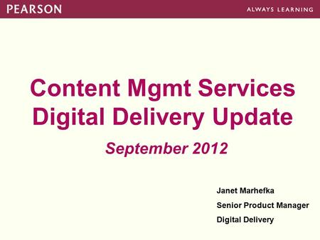 Content Mgmt Services Digital Delivery Update September 2012 Janet Marhefka Senior Product Manager Digital Delivery.