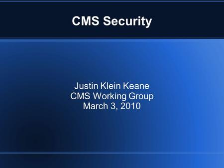 CMS Security Justin Klein Keane CMS Working Group March 3, 2010.