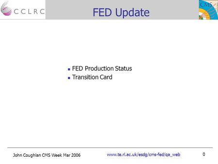 John Coughlan CMS Week Mar 2006 www.te.rl.ac.uk/esdg/cms-fed/qa_web 0 FED Update FED Production Status Transition Card.