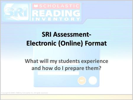 SRI Assessment- Electronic (Online) Format What will my students experience and how do I prepare them?
