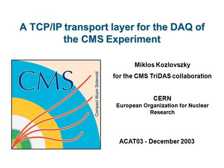 A TCP/IP transport layer for the DAQ of the CMS Experiment Miklos Kozlovszky for the CMS TriDAS collaboration CERN European Organization for Nuclear Research.