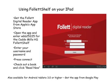 Using FollettShelf on your IPad Get the Follett Digital Reader App from Apple's App Store Open the app and enter wbb25225 for the Caddo Mills HS FollettShelf.
