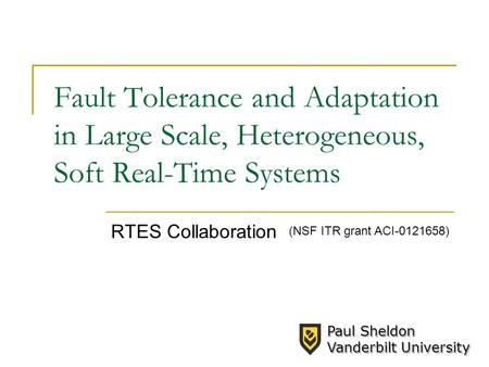 Fault Tolerance and Adaptation in Large Scale, Heterogeneous, Soft Real-Time Systems RTES Collaboration (NSF ITR grant ACI-0121658) Paul Sheldon Vanderbilt.