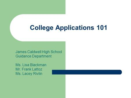 College Applications 101 James Caldwell High School Guidance Department Ms. Lisa Blackman Mr. Frank Lattoz Ms. Lacey Rivlin.