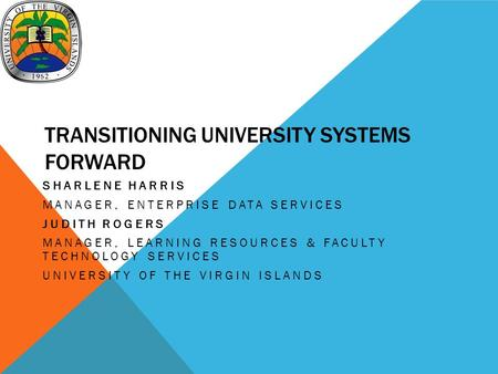 TRANSITIONING UNIVERSITY SYSTEMS FORWARD SHARLENE HARRIS MANAGER, ENTERPRISE DATA SERVICES JUDITH ROGERS MANAGER, LEARNING RESOURCES & FACULTY TECHNOLOGY.