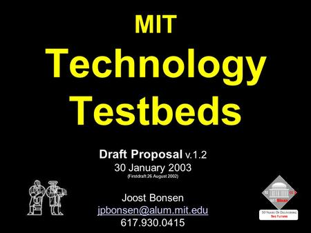 MIT Technology Testbeds Draft Proposal v.1.2 30 January 2003 (Firstdraft 26 August 2002) Joost Bonsen 617.930.0415