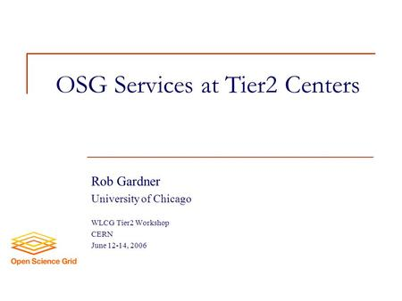 OSG Services at Tier2 Centers Rob Gardner University of Chicago WLCG Tier2 Workshop CERN June 12-14, 2006.
