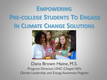 Dana Brown Haine, M.S. Program Director, UNC-Chapel Hill's Climate Leadership and Energy Awareness Program E MPOWERING P RE - COLLEGE S TUDENTS T O E NGAGE.
