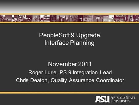 PeopleSoft 9 Upgrade Interface Planning November 2011 Roger Lurie, PS 9 Integration Lead Chris Deaton, Quality Assurance Coordinator.