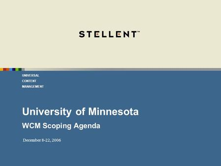 UNIVERSAL CONTENT MANAGEMENT December 8-22, 2006 University of Minnesota WCM Scoping Agenda.