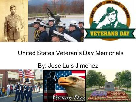 United States Veteran's Day Memorials By: Jose Luis Jimenez.