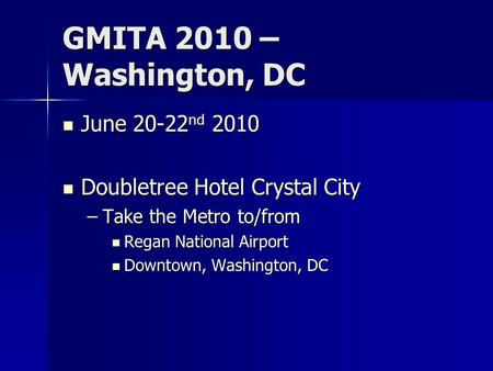 GMITA 2010 – Washington, DC June 20-22 nd 2010 June 20-22 nd 2010 Doubletree Hotel Crystal City Doubletree Hotel Crystal City –Take the Metro to/from Regan.