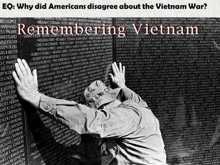 EQ: Why did Americans disagree about the Vietnam War?