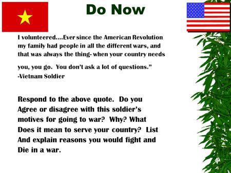 Do Now I volunteered….Ever since the American Revolution my family had people in all the different wars, and that was always the thing- when your country.