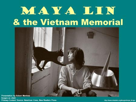 Maya Lin & the Vietnam Memorial  Presentation by Robert Martinez Images as cited. Primary Content Source: American.