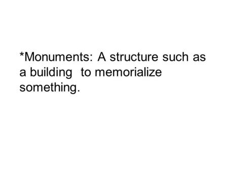*Monuments: A structure such as a building to memorialize something.
