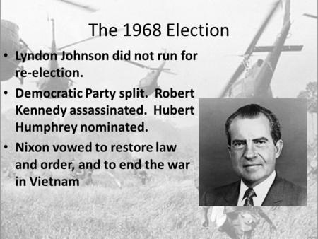 The 1968 Election Lyndon Johnson did not run for re-election. Democratic Party split. Robert Kennedy assassinated. Hubert Humphrey nominated. Nixon vowed.