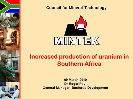 Council for Mineral Technology Increased production of uranium in Southern Africa 09 March 2010 Dr Roger Paul General Manager: Business Development.