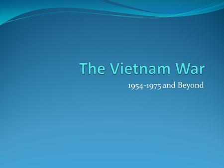 1954-1975 and Beyond. 1954: U.S. Involvement in Vietnam begins when we jump in to help France with the growing problem Between 1954 and 1964 our presence.